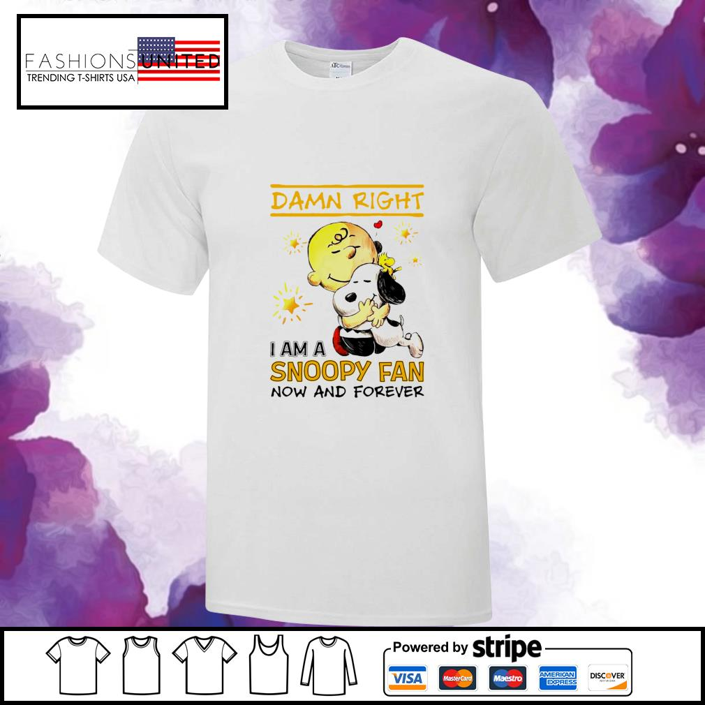 Damn right I am a snoopy fan now and forever shirt