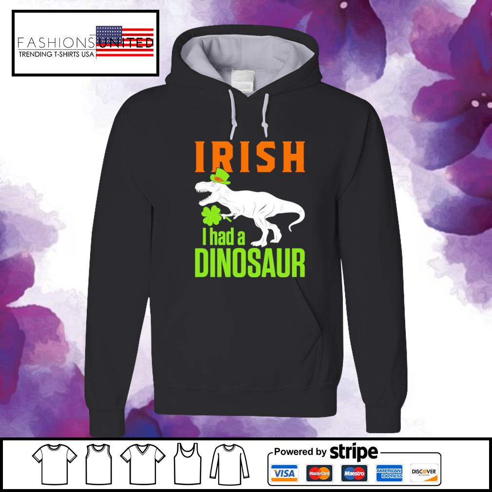 St. Patricks Day irish I had a Dinosaur hoodie