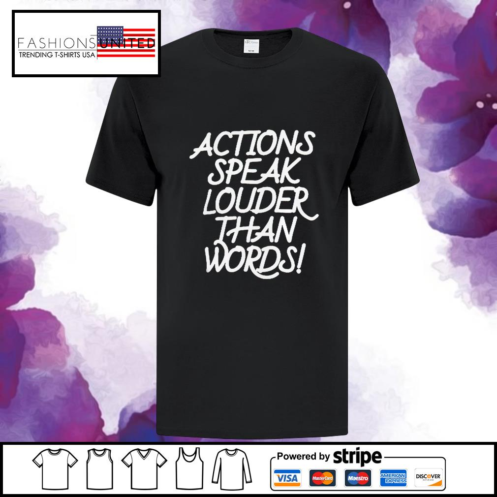 Action speak louder than words shirt
