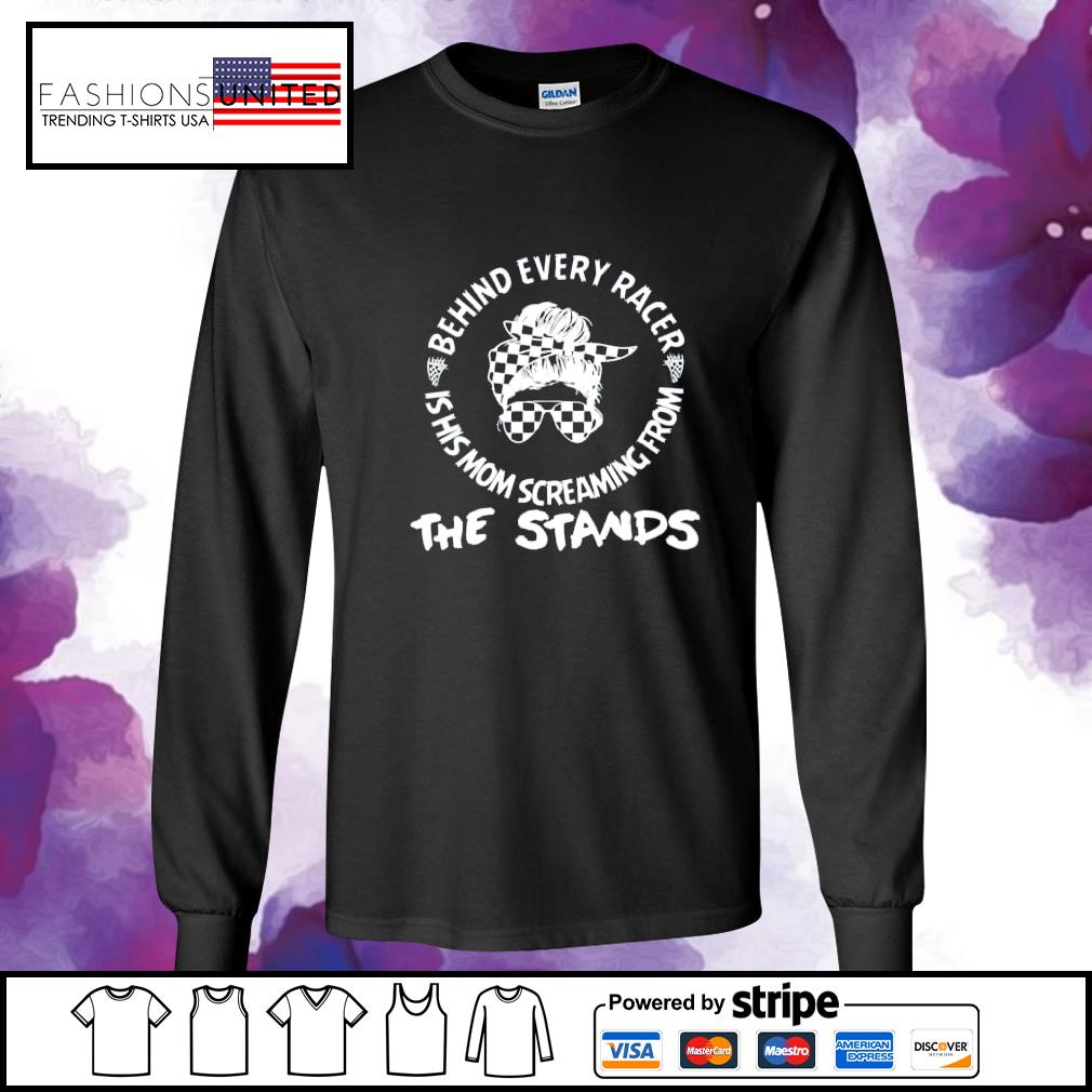 Behind every racer is his mom screaming from the stands s longsleeve-tee