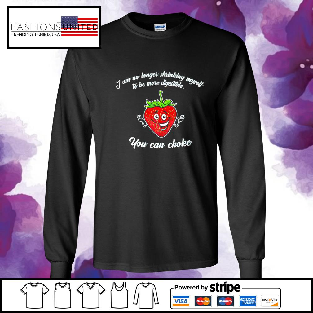 Strawberry I am no longer shrinking myself to be more digestible you can choke s longsleeve-tee