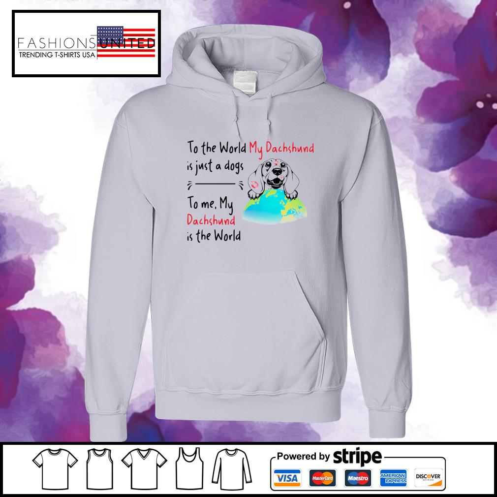 To the world my dachshund is just a dogs to me my dachshund is the world s hoodie