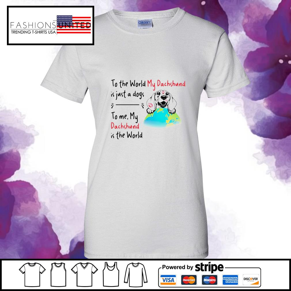 To the world my dachshund is just a dogs to me my dachshund is the world s ladies-tee