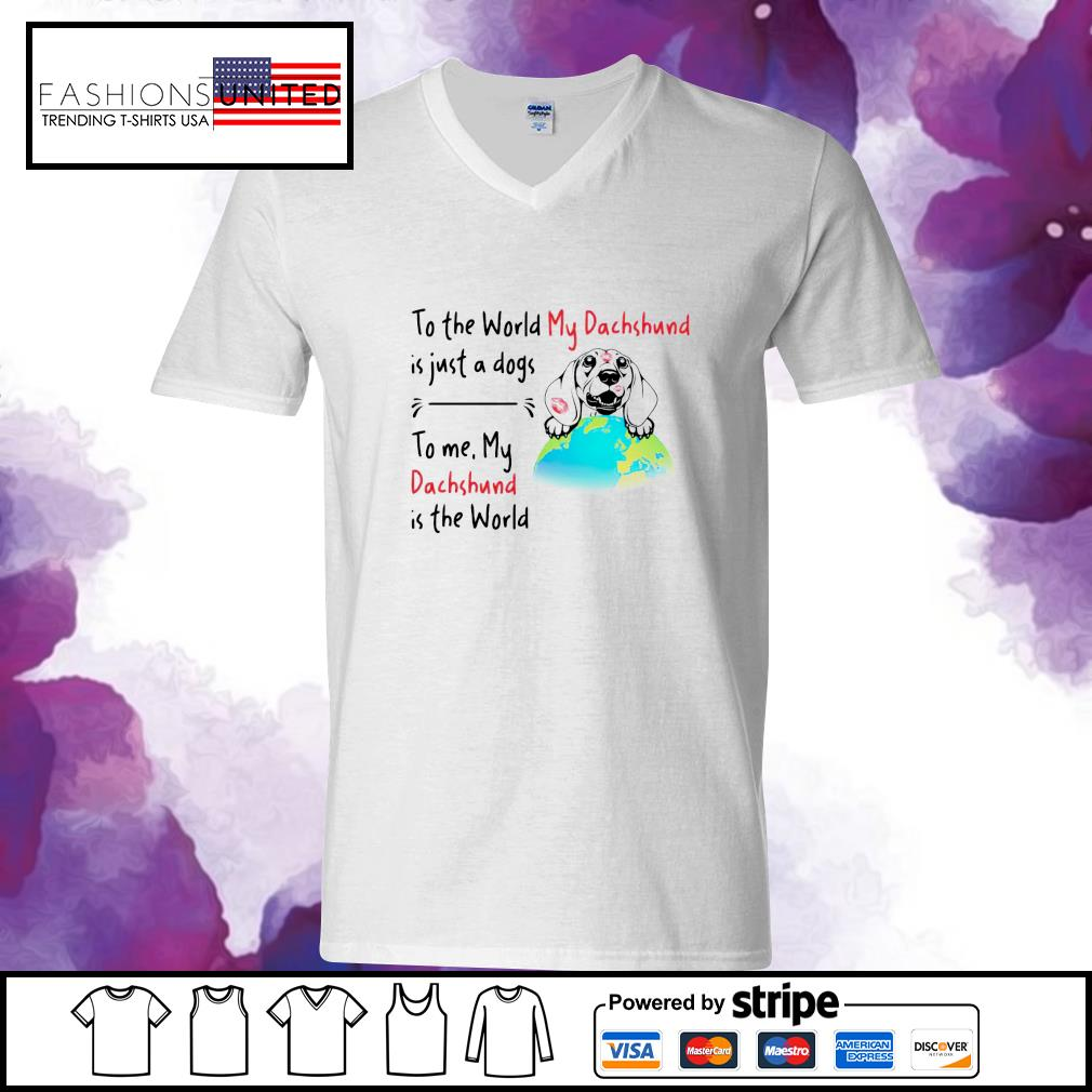 To the world my dachshund is just a dogs to me my dachshund is the world s v-neck-t-shirt
