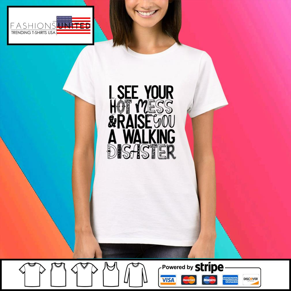 I see your hot mess and raise you a walking disaster s Ladies-tee