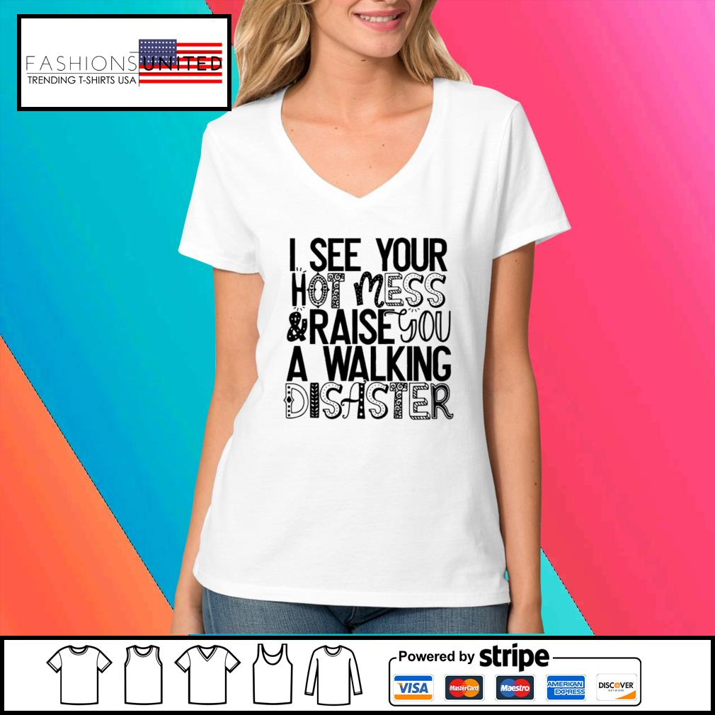 I see your hot mess and raise you a walking disaster s V-neck-t-shirt
