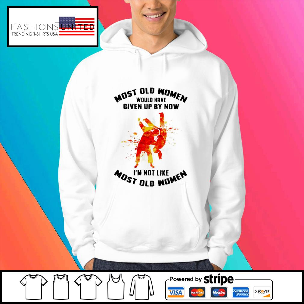 Most old women would have given up by now I'm not like most old women s Hoodie