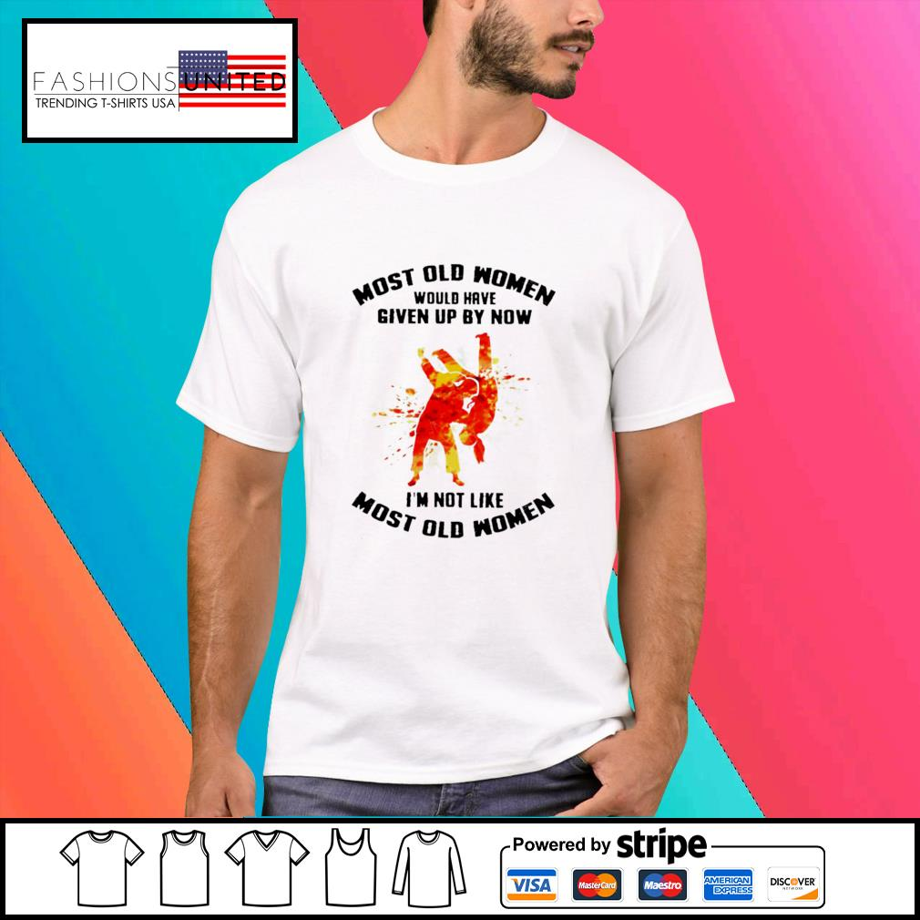 Most old women would have given up by now I'm not like most old women shirt