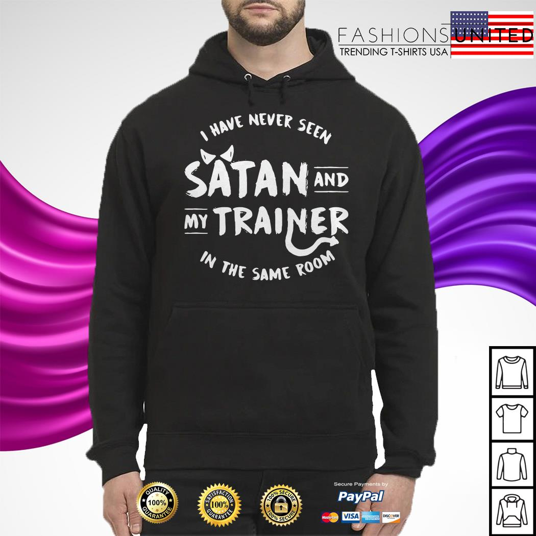 I have never seen Satan and my trainer in the same room Hoodie