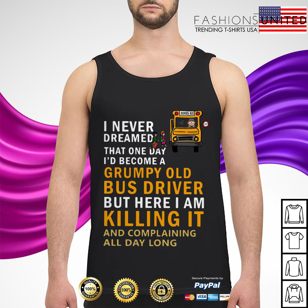 I never dreamed that one day I'd become a grumpy old bus driver Tank-top