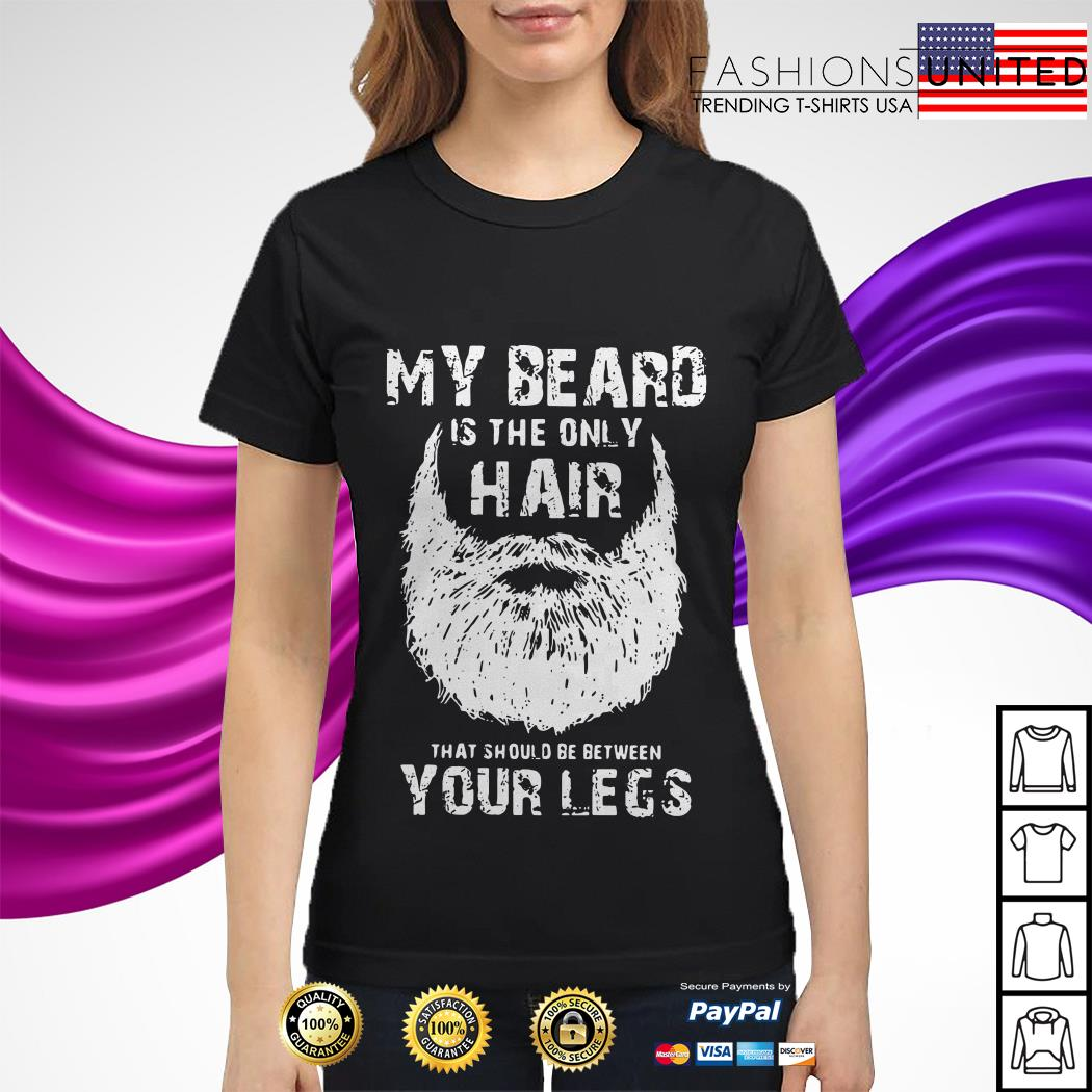 My beard is the only hair that should be between your legs Ladies Tee