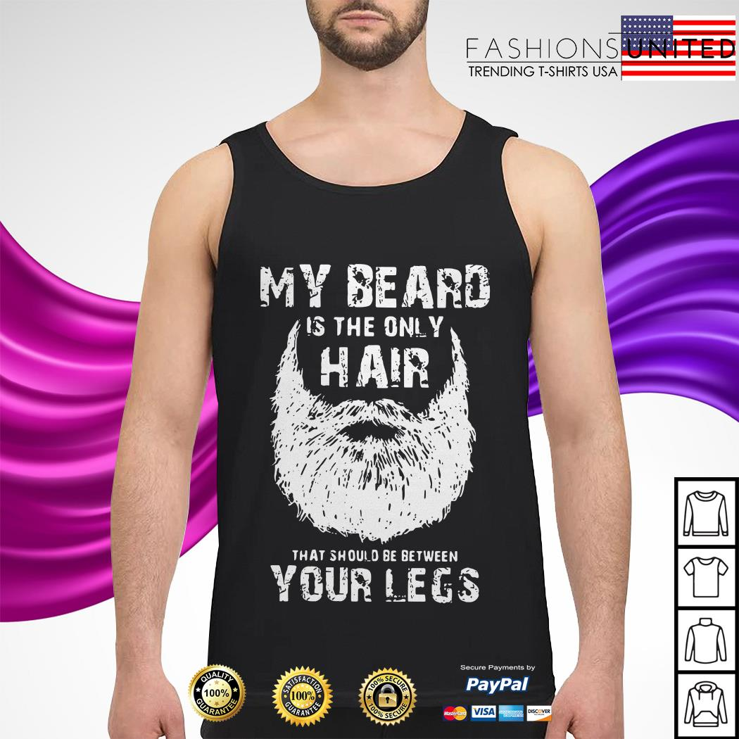 My beard is the only hair that should be between your legs Tank-top