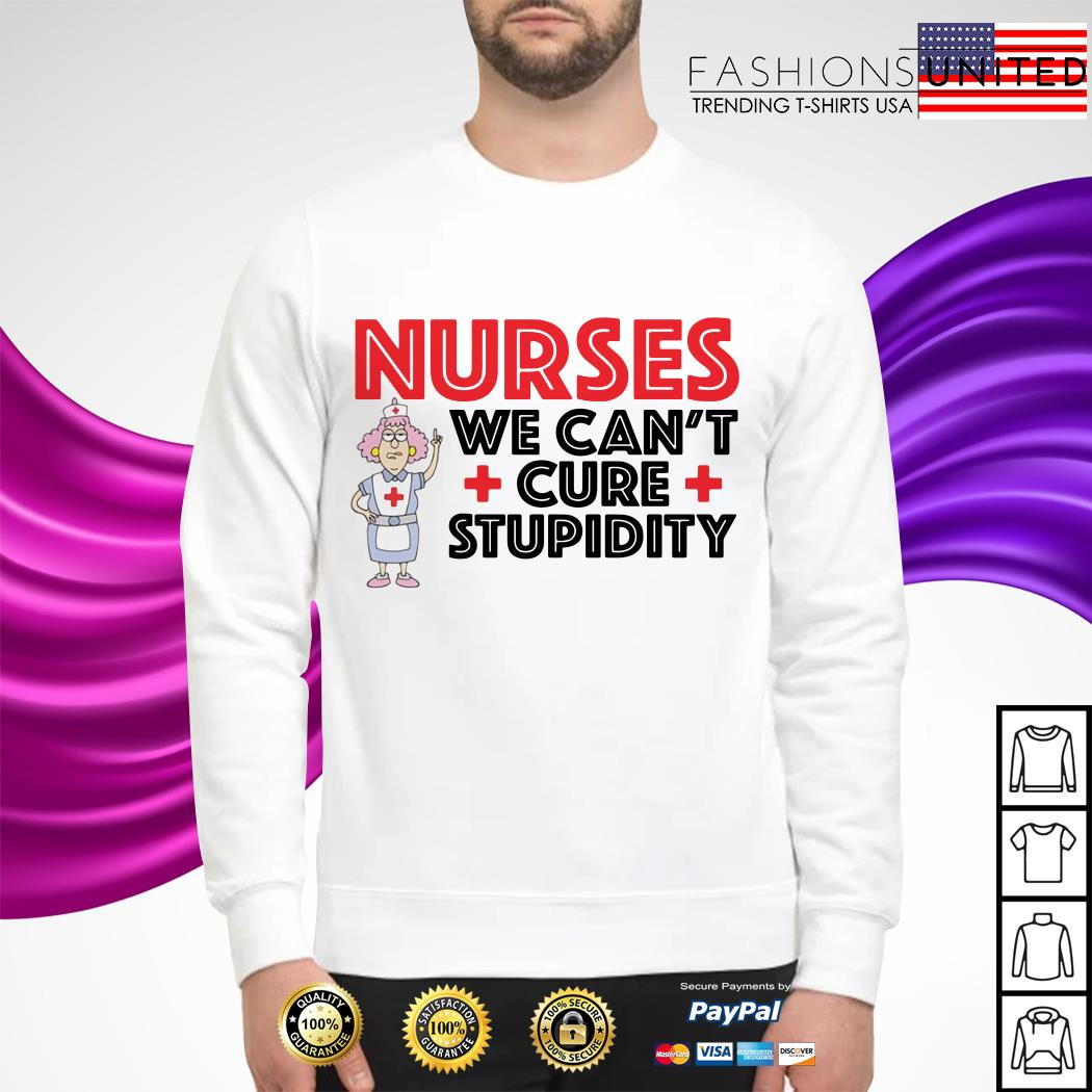 Nurses we can't cure stupidity Sweater