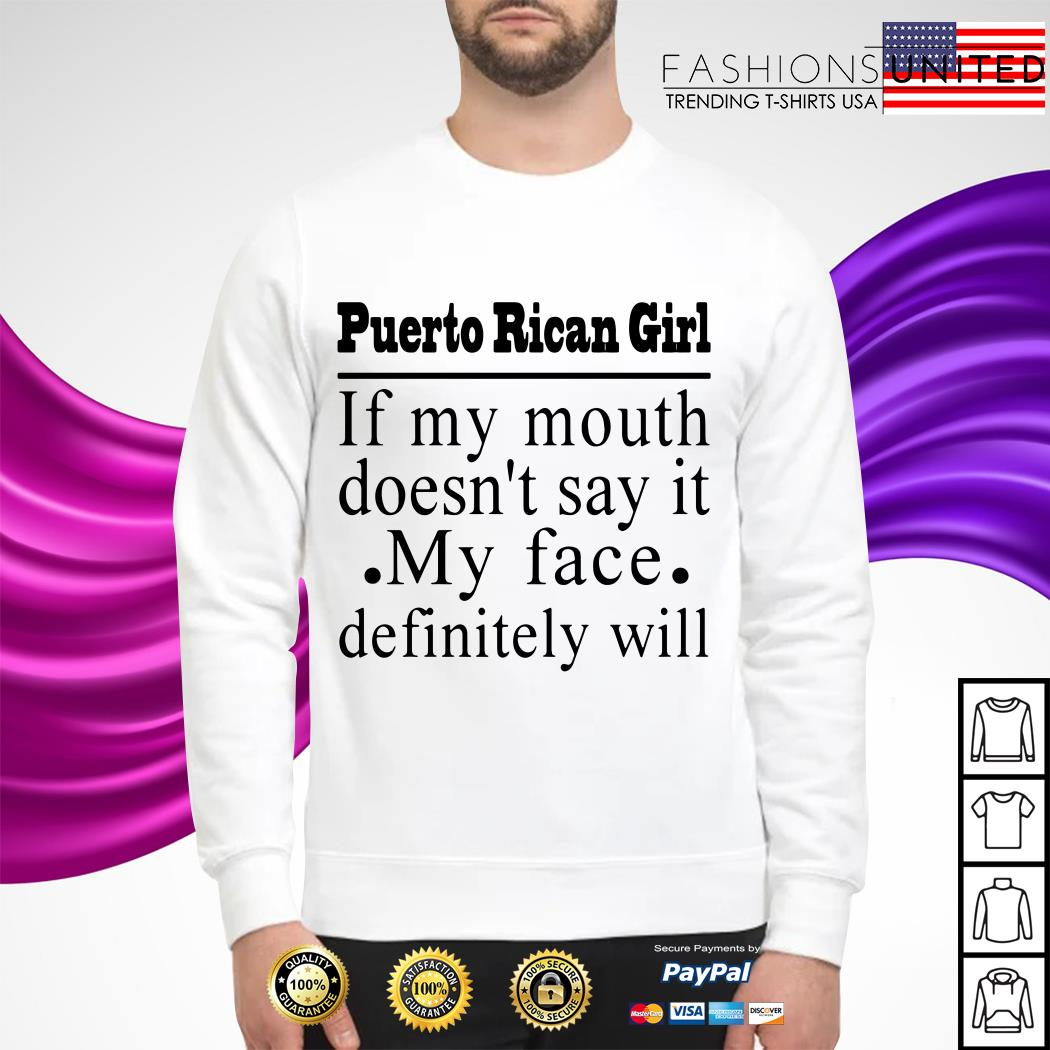 Puerto Rican girl if my mouth doesn't say it my face definitely will Sweater