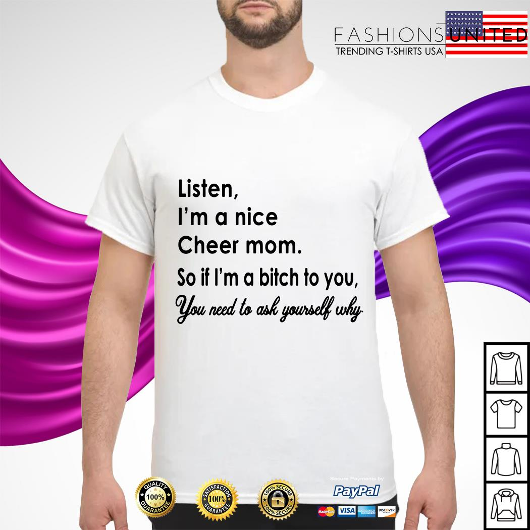 Listen I_m a nice cheer mom so if I_m a bitch to you you need to ask yourself why shirt