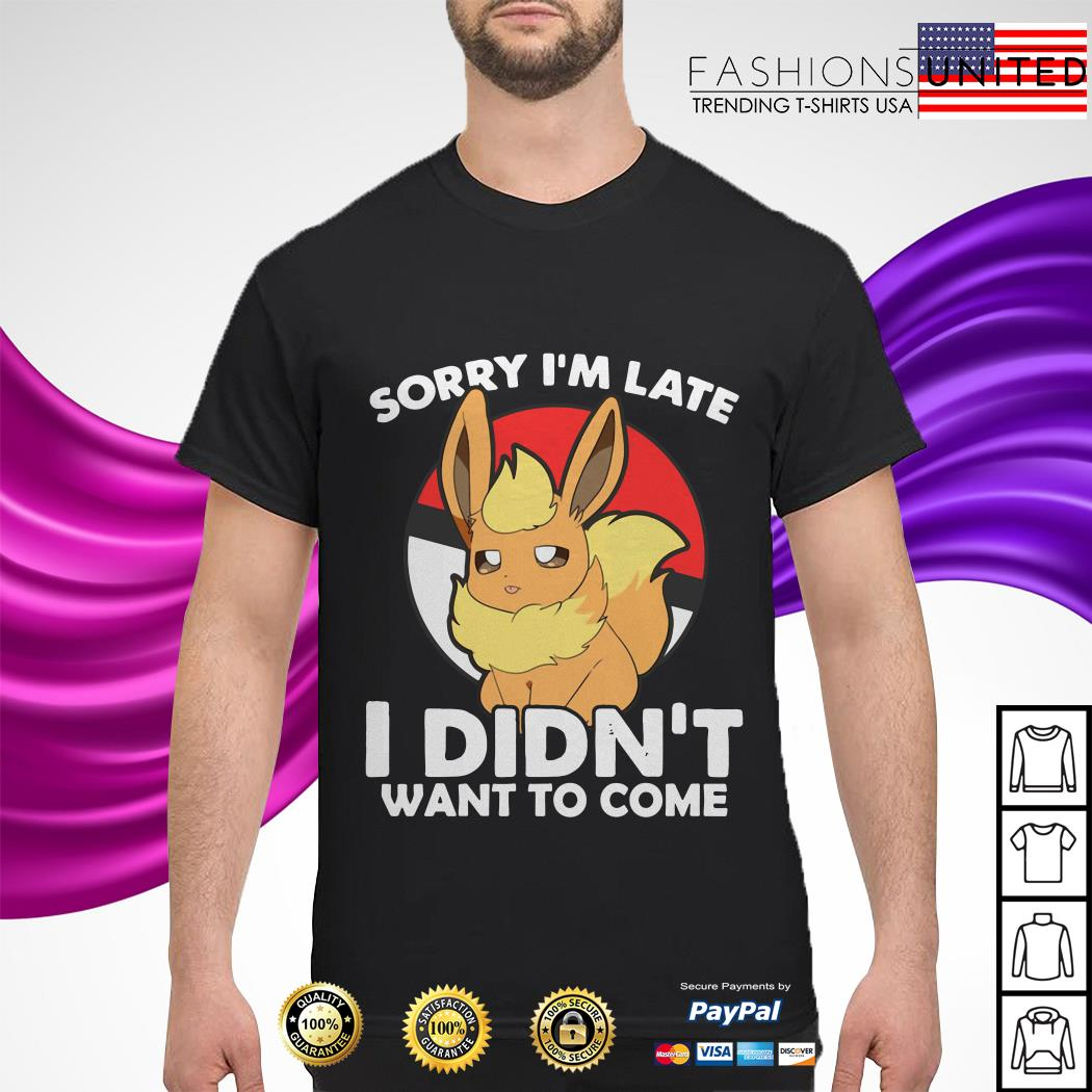 Eevee sorry I'm late I didn't want to come shirt