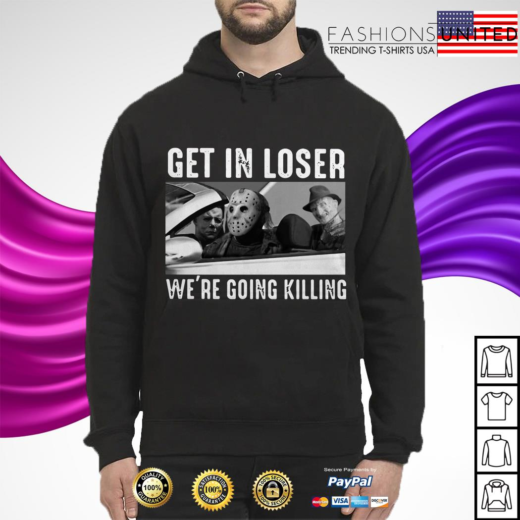 Michael Myers Freddy Krueger Jason Voorhees get in loser we're going killing hoodie
