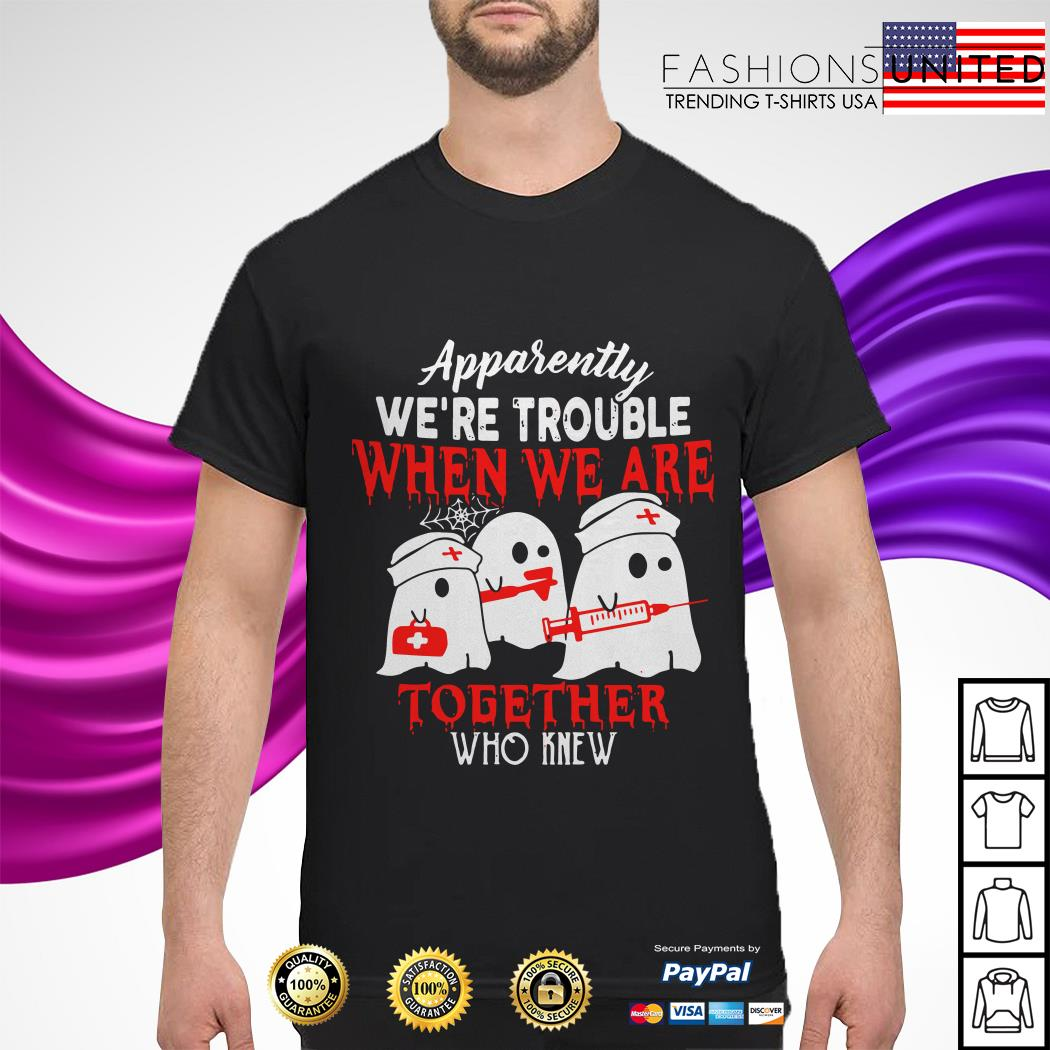 Nurse Apparently we're trouble when we are together who knew Halloween shirt