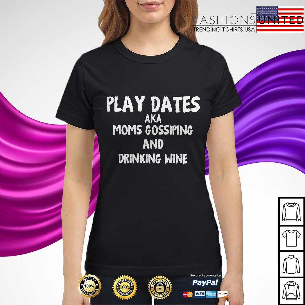 Play dates aka moms gossiping and drinking wine ladies tee