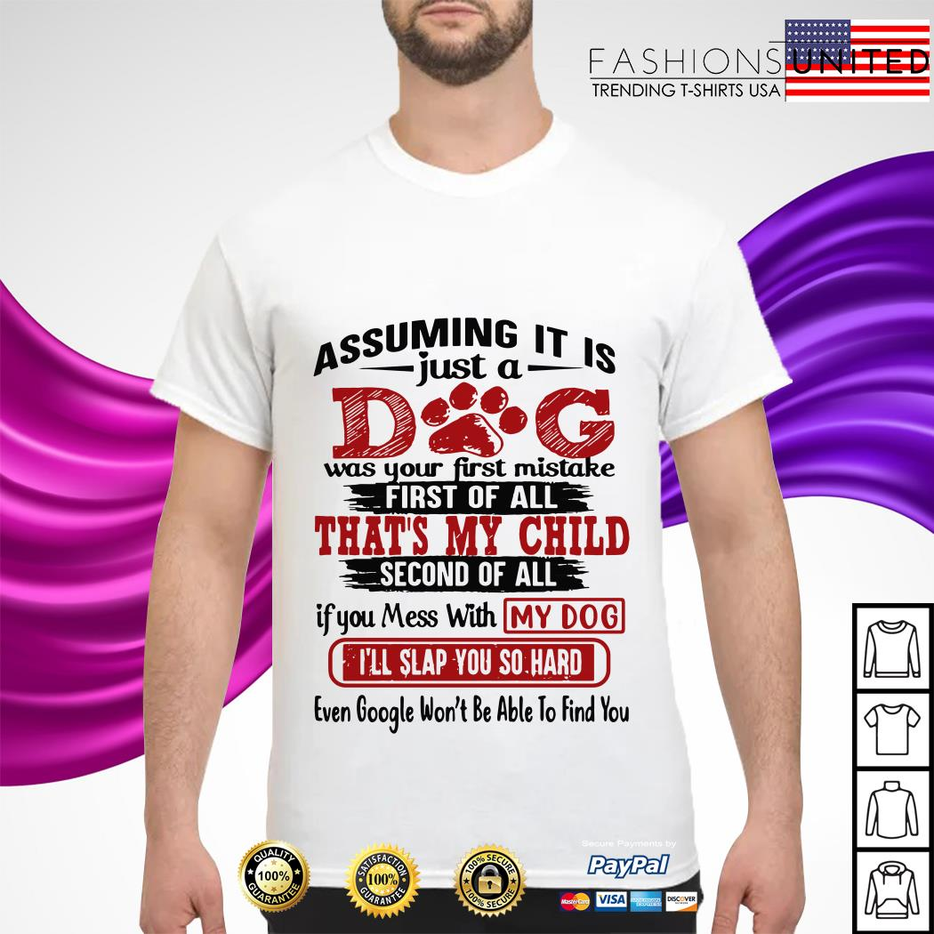 Assuming It Is Just A Dog Was Your First Mistake First Of Call That's My Child shirt