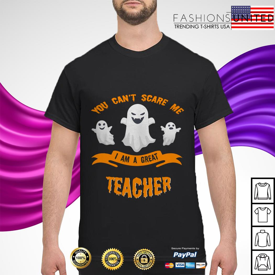 You can't scare me I am a great teacher Halloween shirt
