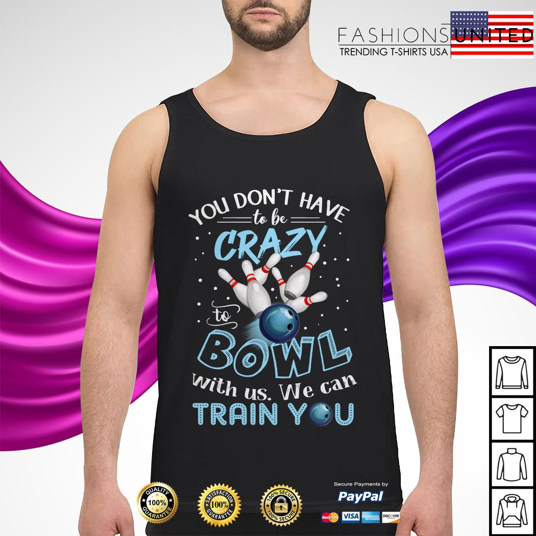 You don't have to be crazy to Bowl with us we can train you tank-top