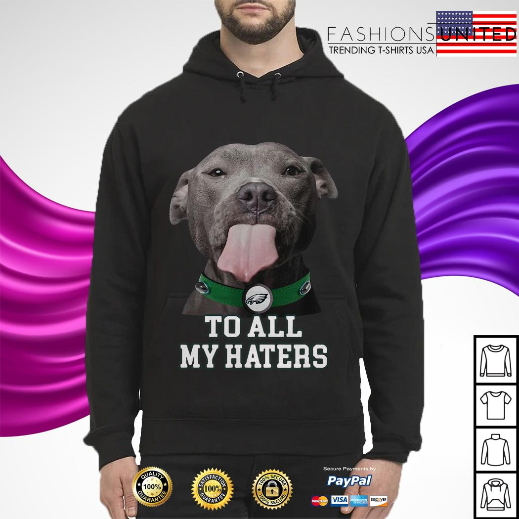 the best attitude bedc5 24959 Pitbull Philadelphia Eagles to all my haters shirt
