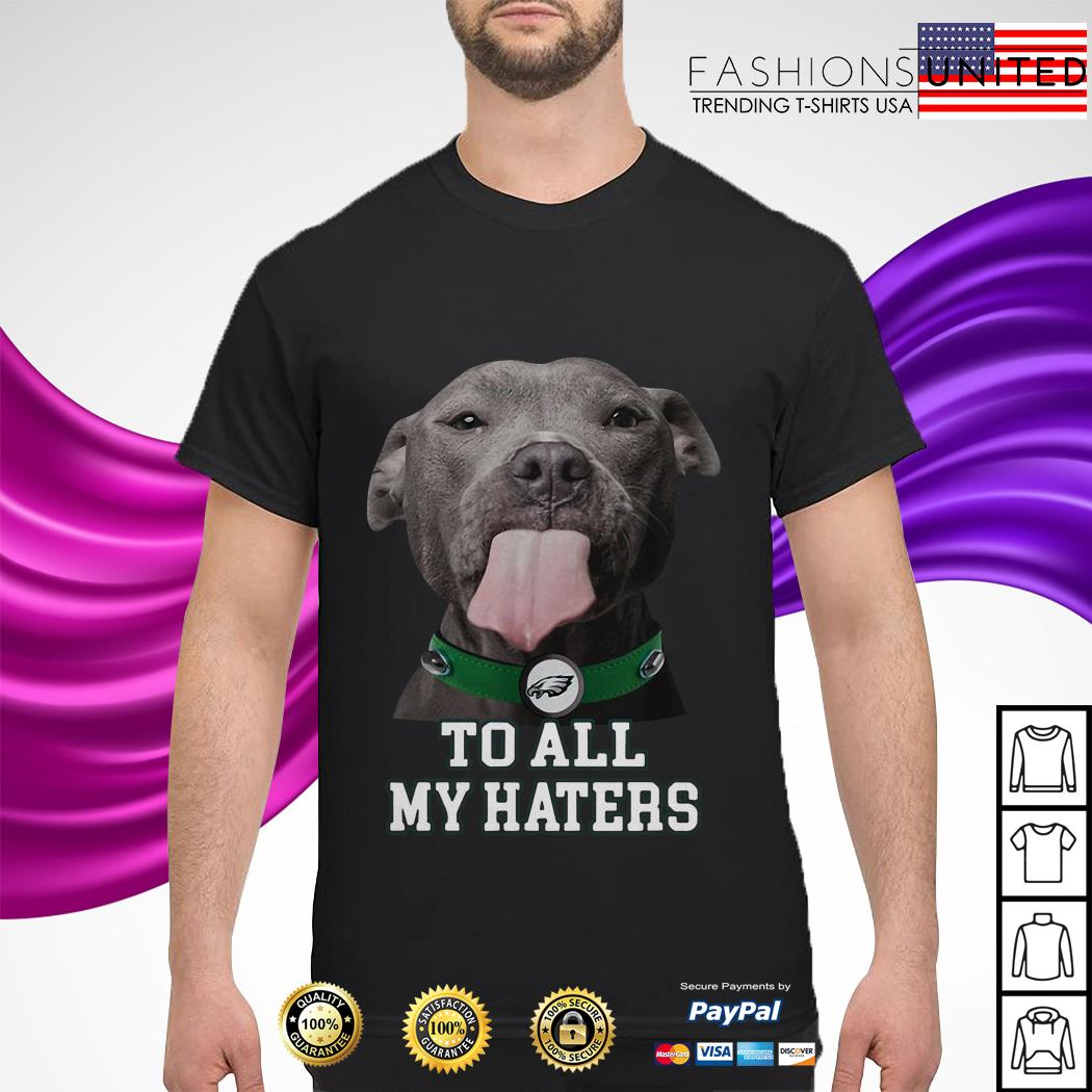 Pitbull Philadelphia Eagles to all my haters shirt