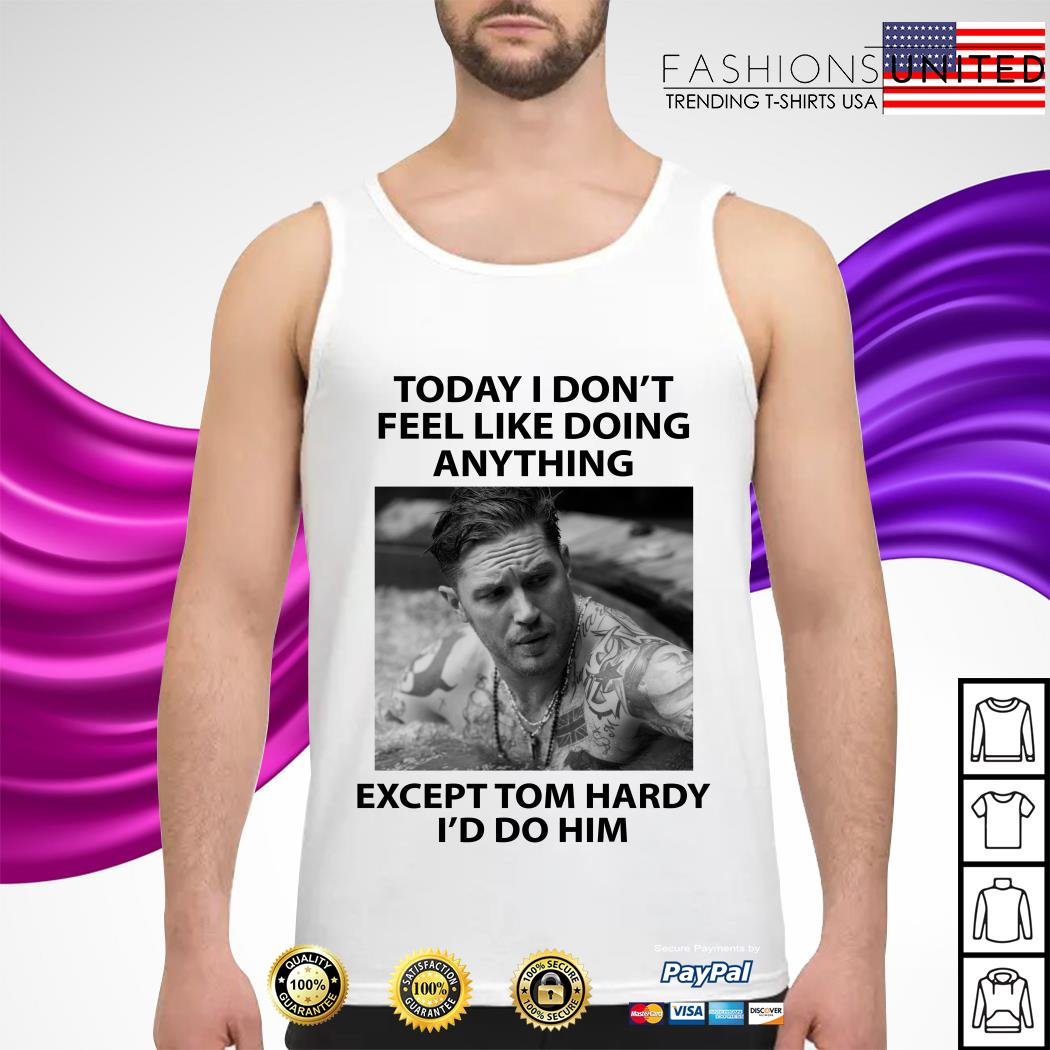 Today I don't feel like doing anything except Tom Hardy I'd do him tank-top