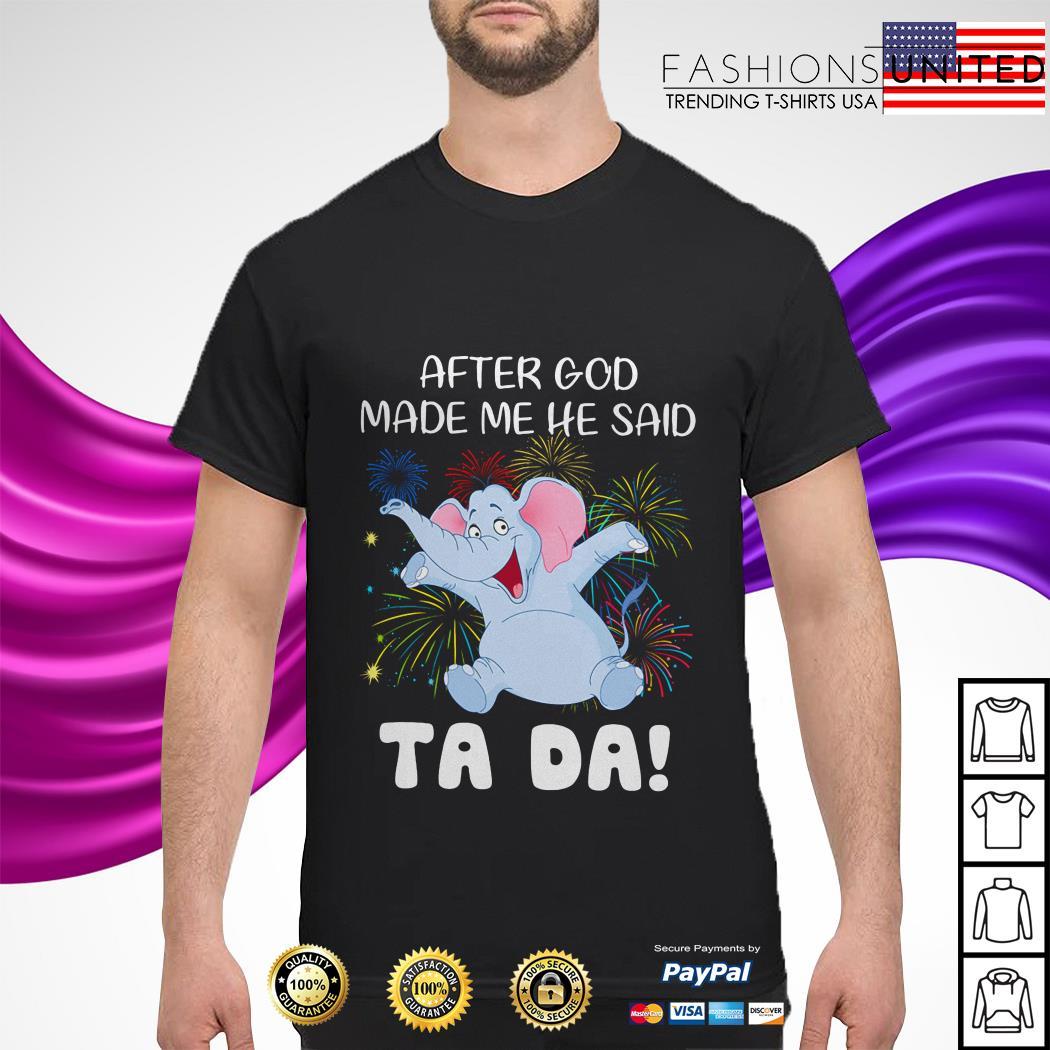 Elephant after god made me he said tada shirt