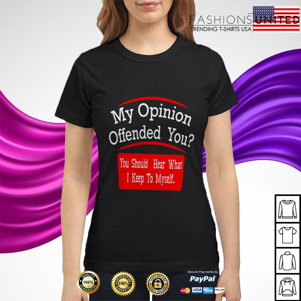 My opinion offended you you should hear what I keep to myself ladies tee