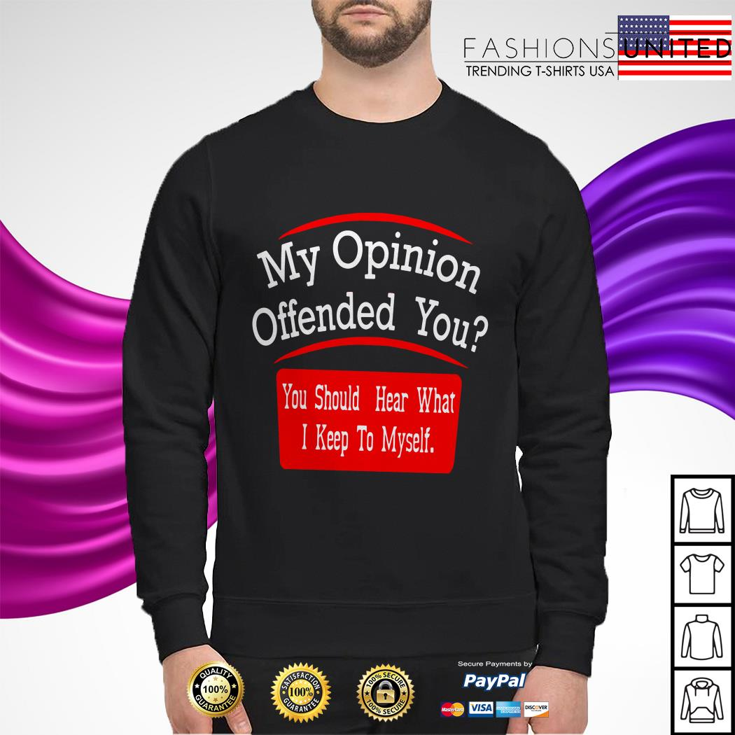 My opinion offended you you should hear what I keep to myself sweater