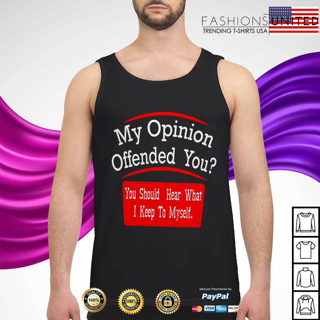 My opinion offended you you should hear what I keep to myself tank-top