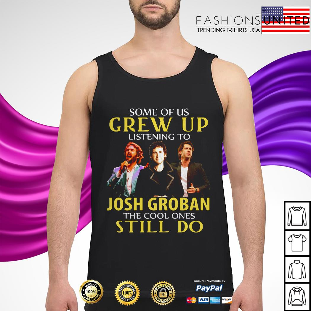 Some of us grew up listening to Josh groban the cool ones tank-top