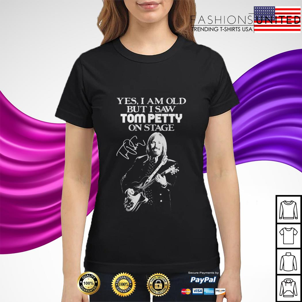 Yes I am old but I saw Tom Petty on stage signature ladies tee