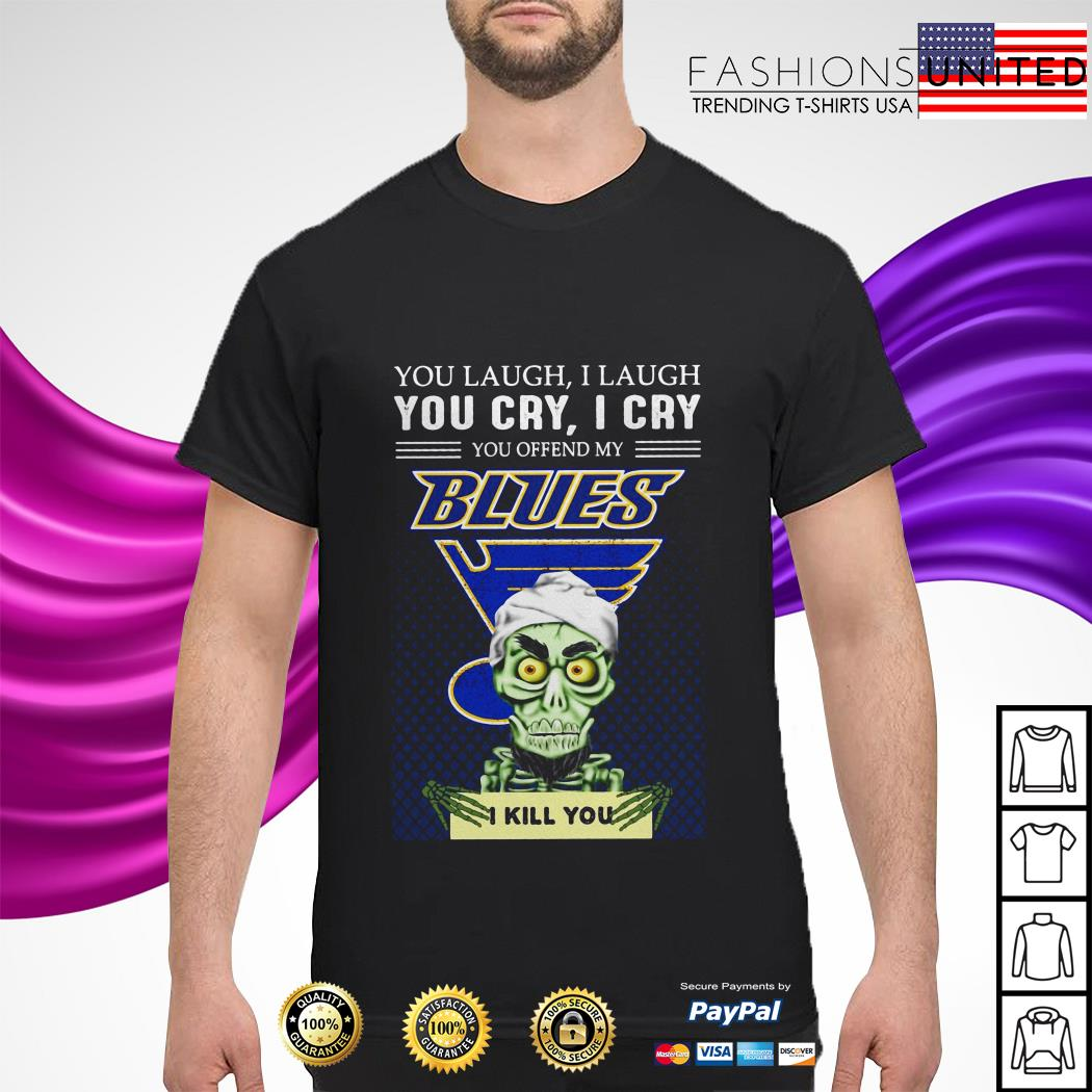 You laugh I laugh you cry I cry you offend my blues shirt