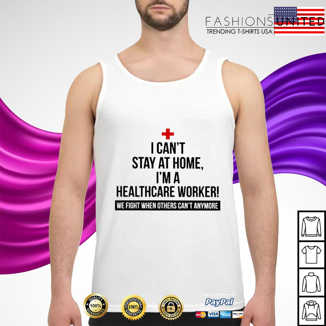 I can't stay at home I'm a Healthcare Worker we fight when others can't anymore tank-top