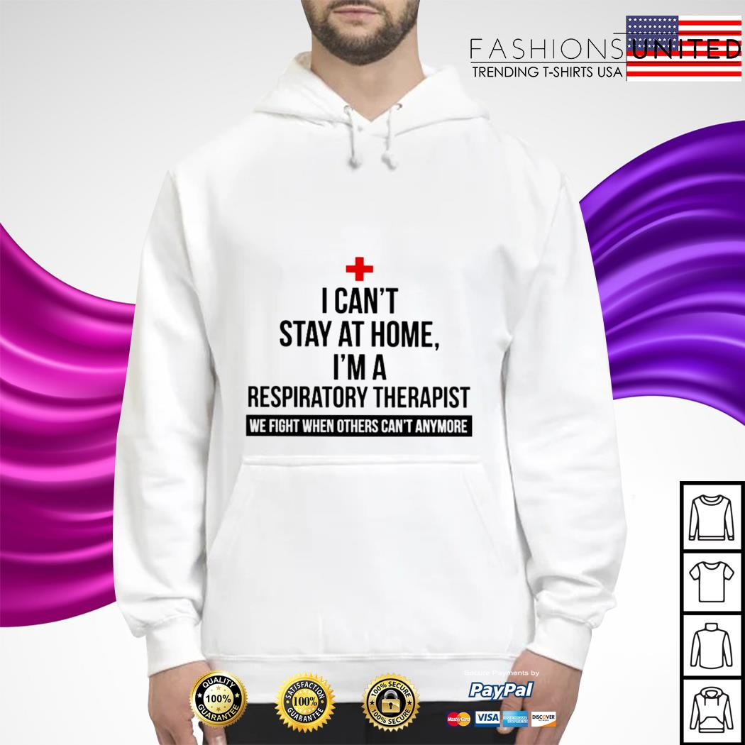 I can't stay at home I'm a Respiratory Therapist we fight when others can't anymore hoodie