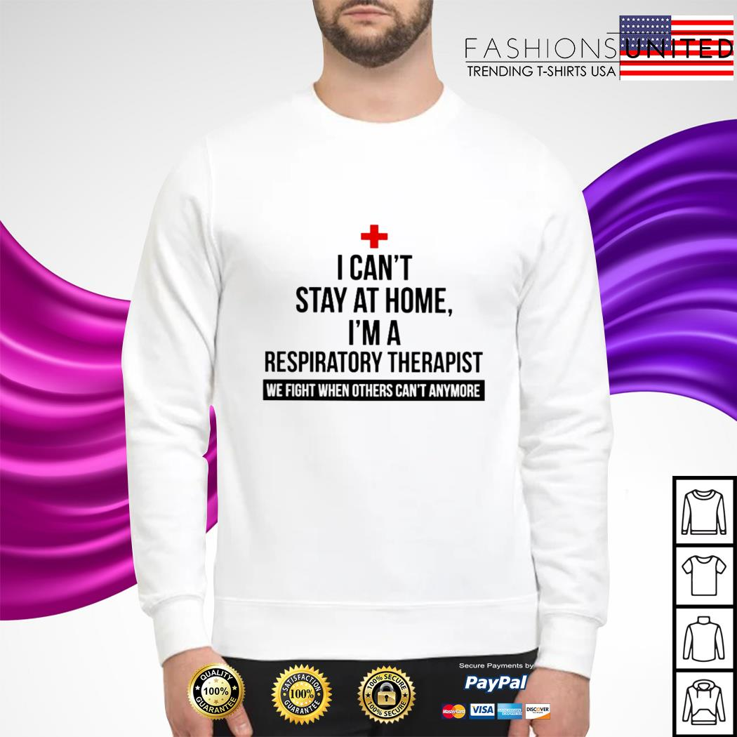 I can't stay at home I'm a Respiratory Therapist we fight when others can't anymore sweater