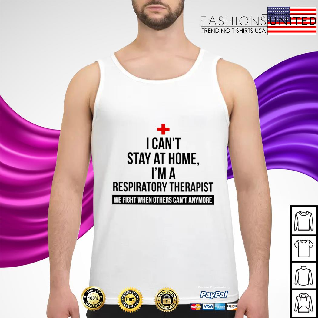 I can't stay at home I'm a Respiratory Therapist we fight when others can't anymore tank-top