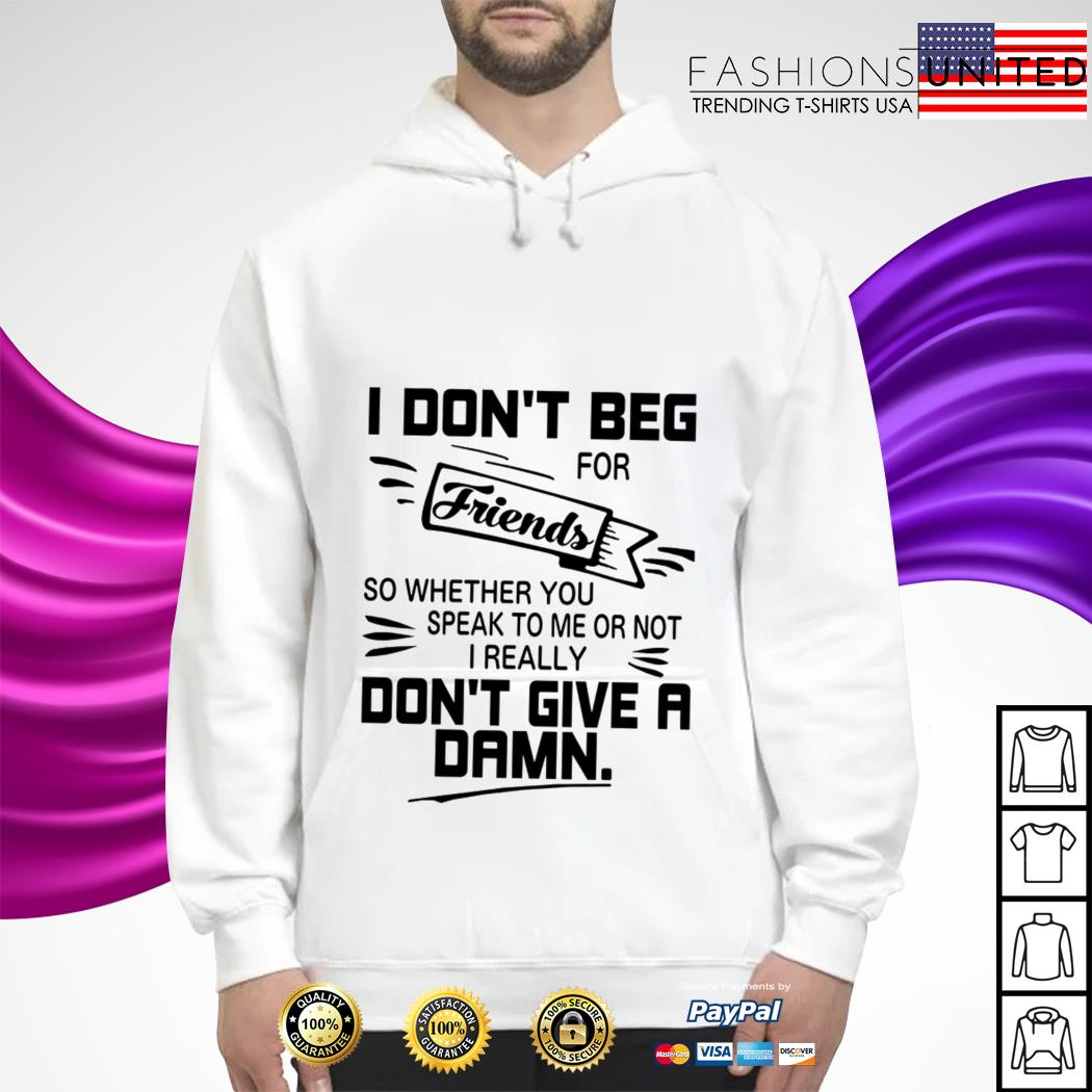 I don't beg for friends so whether you speak to me or not I really hoodie