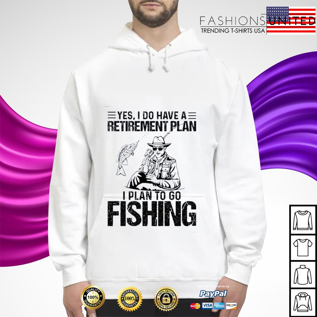 Yes I do have a retirement plan I plan to go fishing hoodie