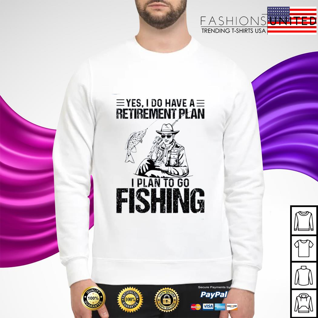 Yes I do have a retirement plan I plan to go fishing sweater