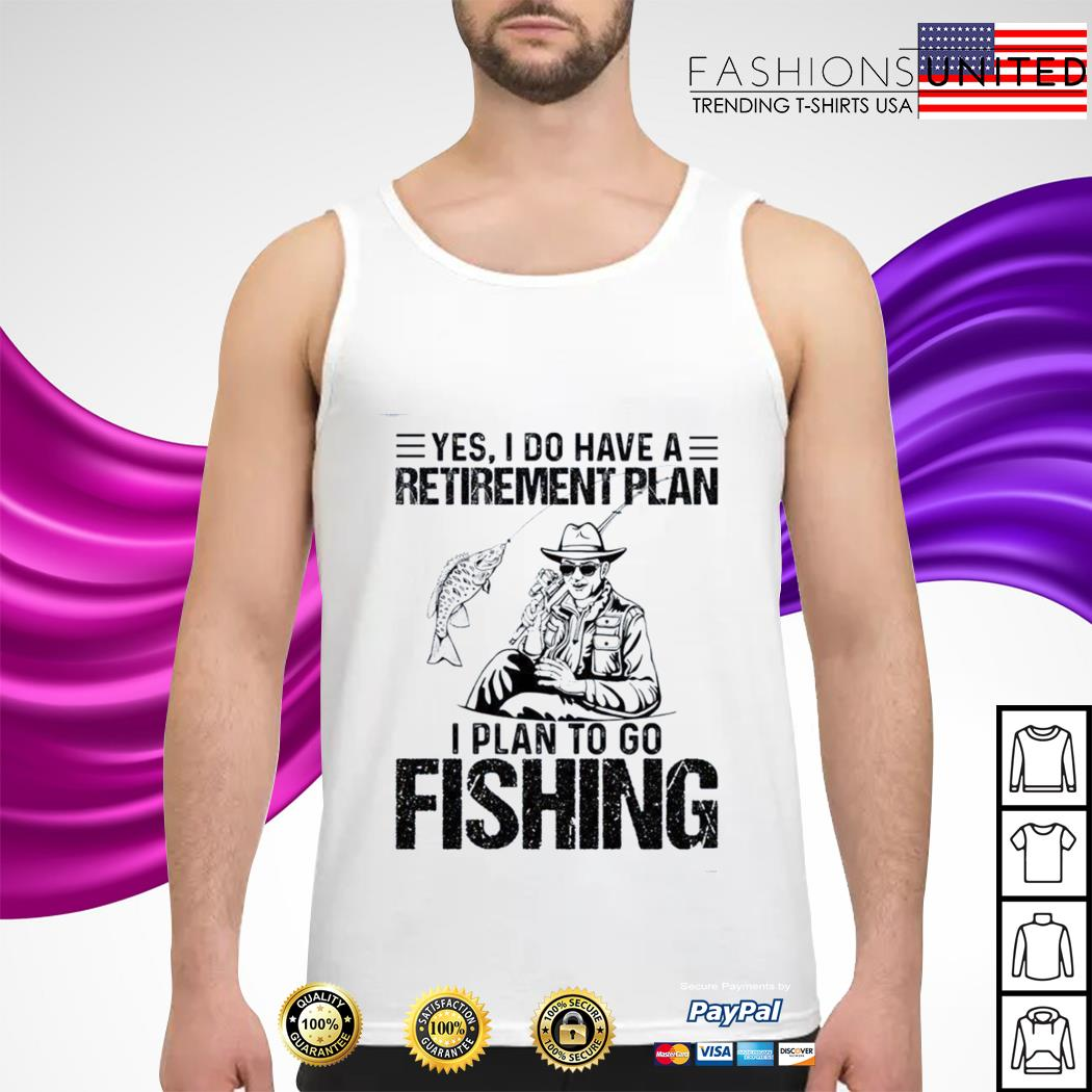 Yes I do have a retirement plan I plan to go fishing tank-top