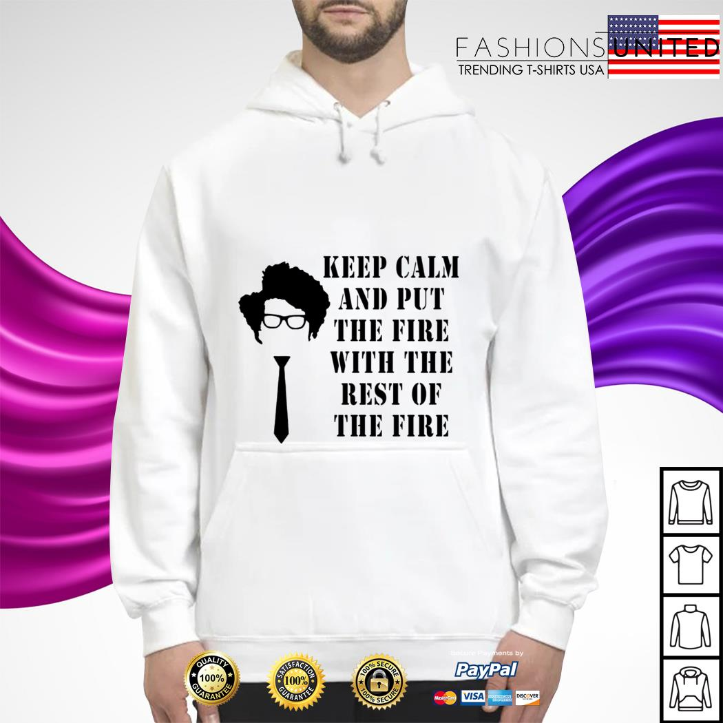 Keep calm and put the fire with the rest of the fire hoodie