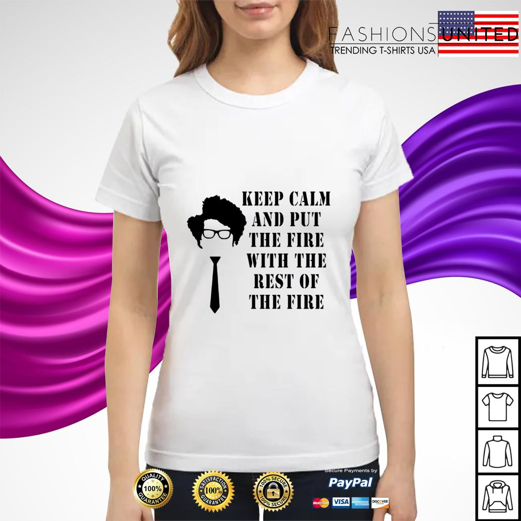 Keep calm and put the fire with the rest of the fire ladies tee