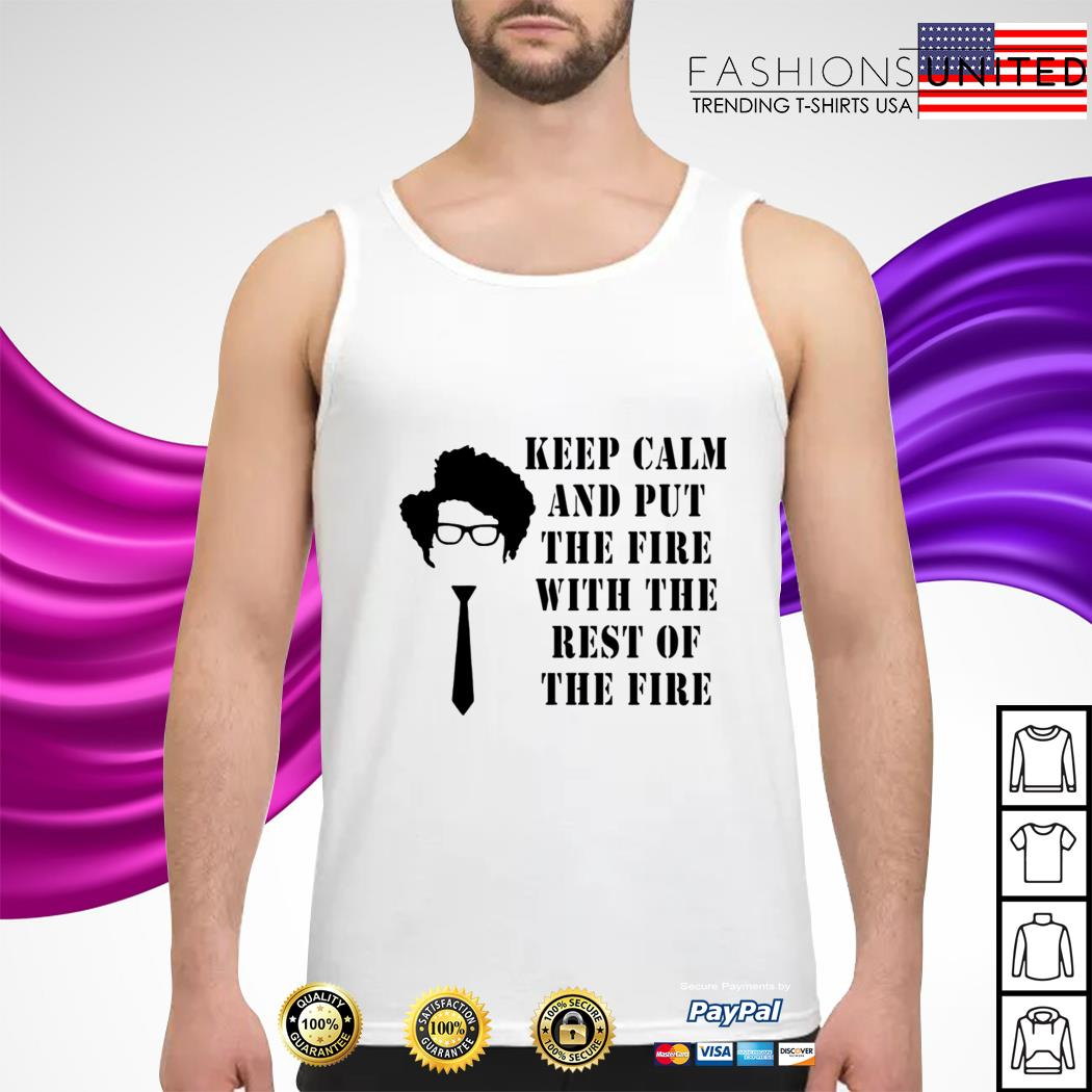 Keep calm and put the fire with the rest of the fire tank-top