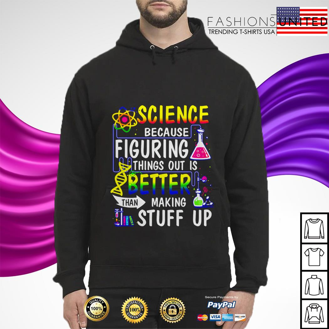 Science because figuring things out is better making stuff up hoodie