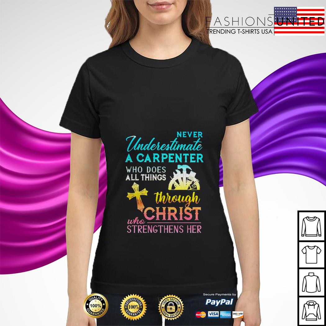 Never underestimate a carpenter who does all things through christ who strengthens her ladies tee