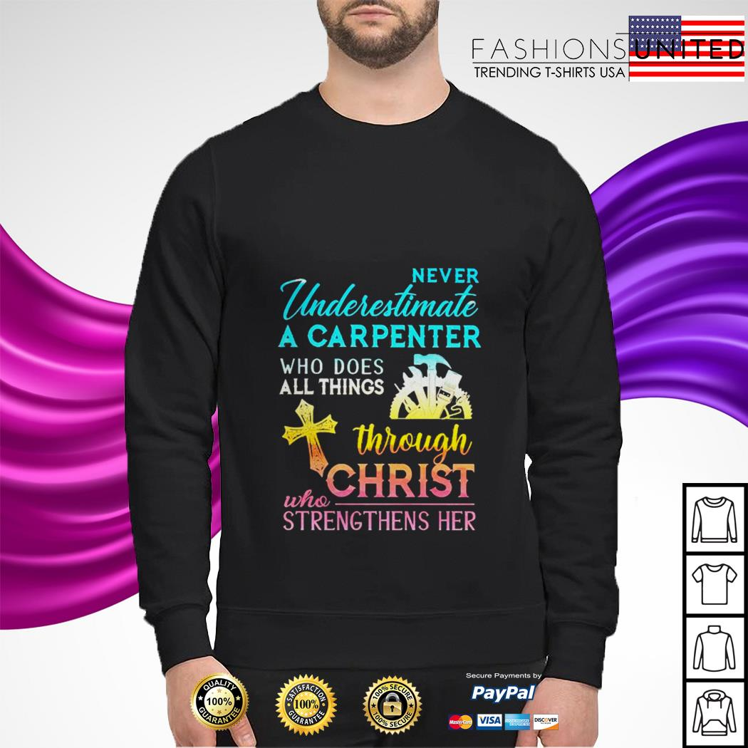 Never underestimate a carpenter who does all things through christ who strengthens her sweater